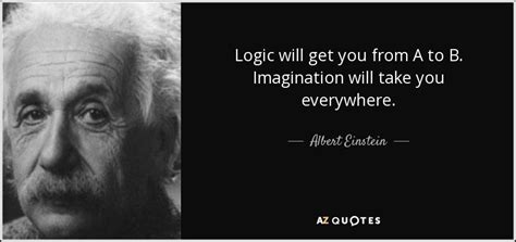 Getting It From Everywhere by Albert Einstein Quote Logic Will Get You From A To B