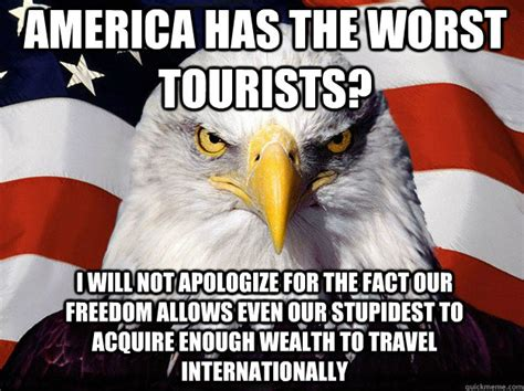 Funny Patriotic Memes - america has the worst tourists i will not apologize for the fact our freedom allows even our