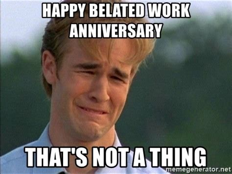 Funny Anniversary Memes - happy belated work anniversary that s not a thing dawson