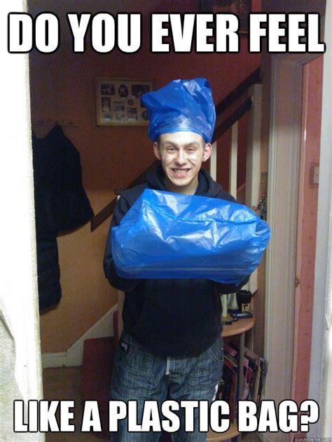 Meme Bag - do you ever feel like a plastic bag plasticbag quickmeme
