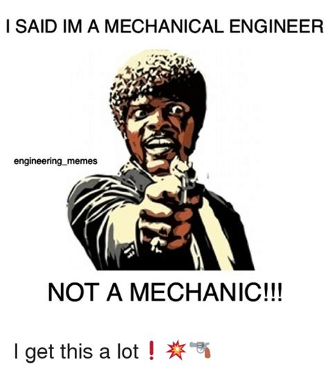 Mechanical Engineer Meme - i said im a mechanical engineer engineering memes not a mechanic i get this a lot meme