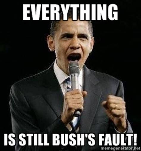 Bush Memes - everything is still bush s fault barack obama know