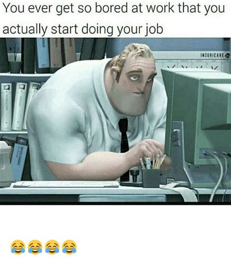 Bored At Work Meme - you ever get so bored at work that you actually start