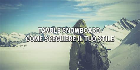 come scegliere una tavola da snowboard tavole snowboard come scegliere il tuo stile
