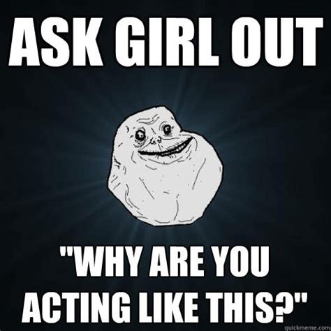 Awwww Meme - ask girl out quot why are you acting like this quot forever