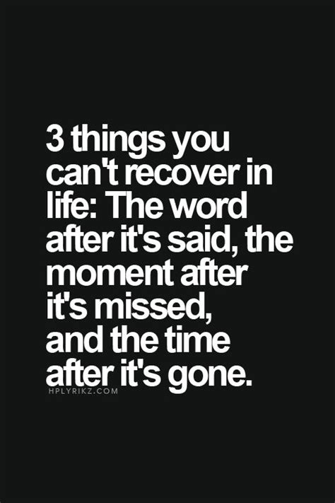 The Things You Would Said 3 things you can t recover in the word after it s said the moment after it s missed and
