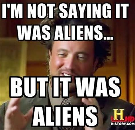 Where Did The Aliens Meme Come From - ok quot ancient aliens quot is going really nuts now