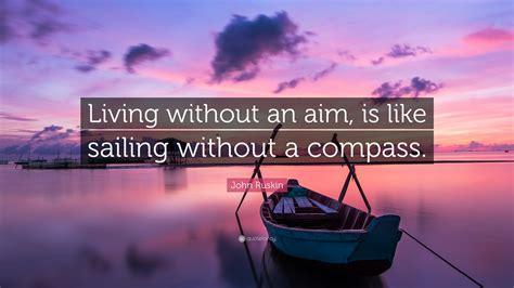 john ruskin quote living   aim   sailing   compass  wallpapers