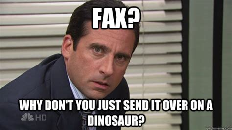 fax why don t you just send it over on a dinosaur