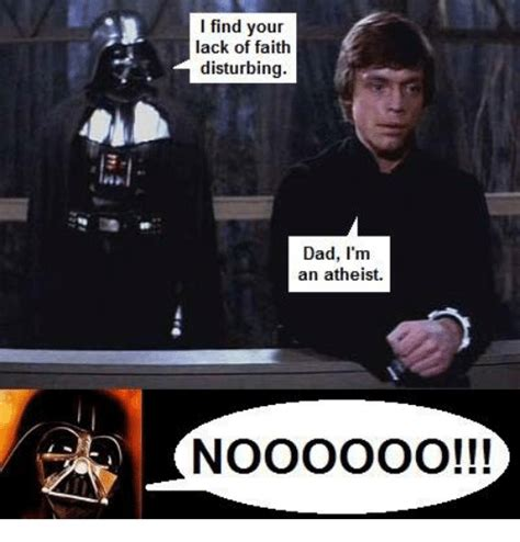 Find Your Meme - i find your lack of faith disturbing dad i m an atheist