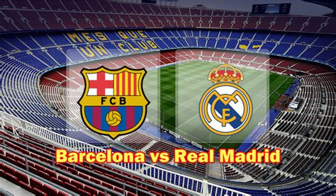 barcelona to madrid barcelona vs real madrid preview and prediction football