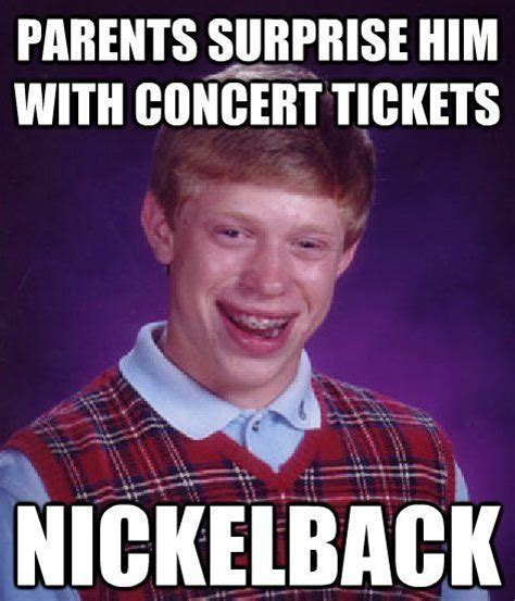 Nickelback Meme - the bad luck brian meme