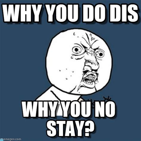 Why You Meme - why you do dis y u no meme on memegen