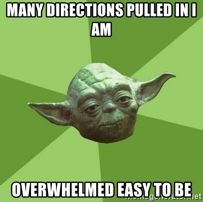 many directions pulled in i am overwhelmed easy to be