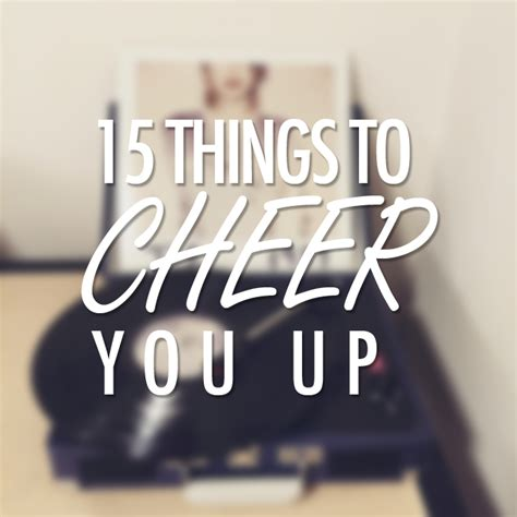 8 Ways To Cheer Up Your by 15 Things To Cheer You Up According To