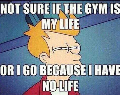 Gym Life Meme - not sure if the gym is my life or i got because i have no