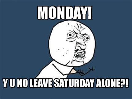 Y U Meme Generator - meme creator monday y u no leave saturday alone meme