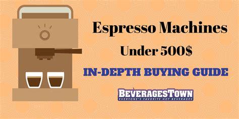 best espresso machine 500 best espresso machine 500 in depth buying guide