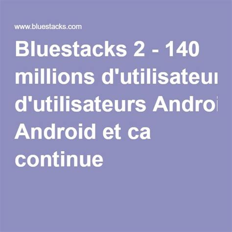 bluestacks mobile app bluestacks 2 140 millions d utilisateurs android et ca
