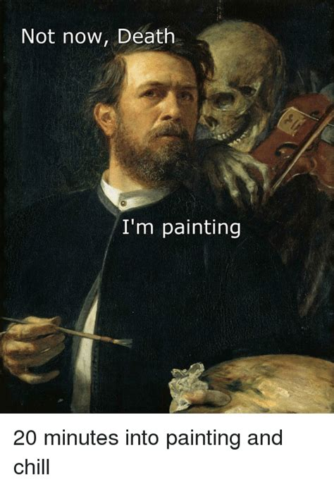 Meme Painting - not now death i m painting 20 minutes into painting and