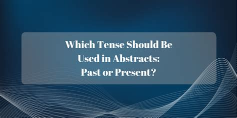 thesis abstract past or present tense which tense should be used in abstracts past or present