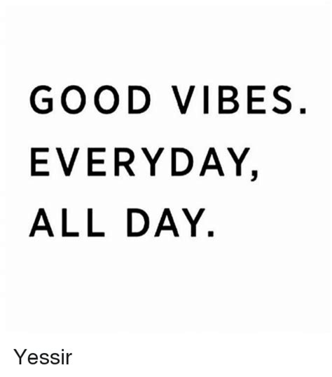 Good Vibes Meme - good vibes everyday all day yessir meme on sizzle