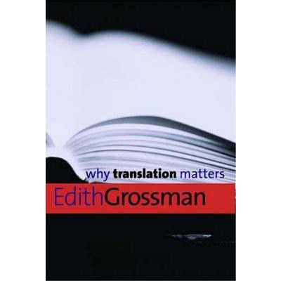why matters book why translation matters edith grossman 9780300126563