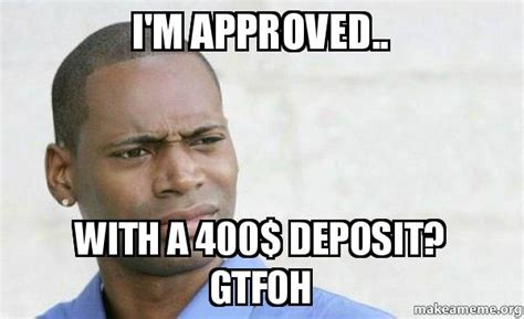 Gtfoh Meme - i m approved with a 400 deposit gtfoh confused black