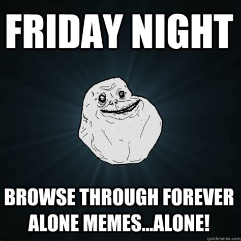 Friday Night Meme - friday night browse through forever alone memes alone