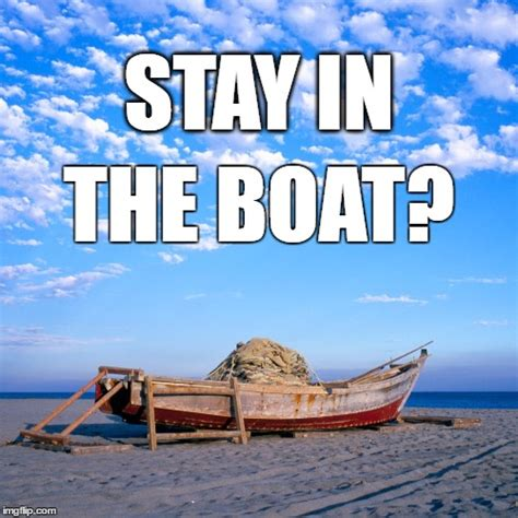 stay in the boat stay in the boat even if our boat is being held