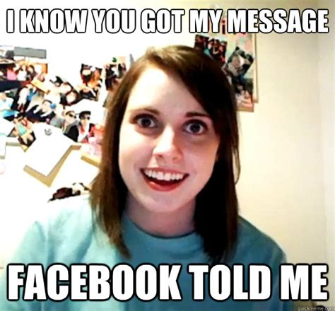 Overly Obsessed Girlfriend Meme - i know you got my message facebook told me overly