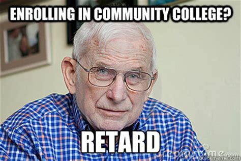 Community College Meme - enrolling in community college retard judgmental grandpa