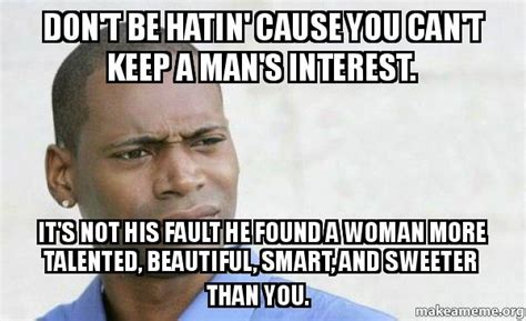 How To Keep A Man Meme - don t be hatin cause you can t keep a man s interest it