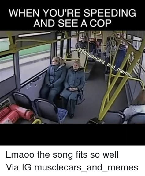 Speeding Meme - when you re speeding and see a cop lmaoo the song fits so