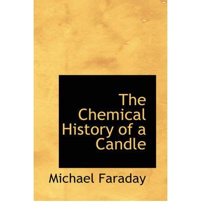 the chemical history of a candle books the chemical history of a candle michael faraday