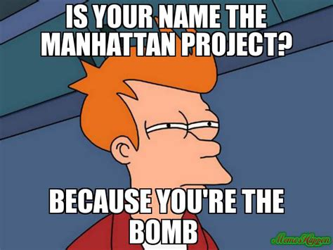 The Memes - is your name the manhattan project because you re the bomb