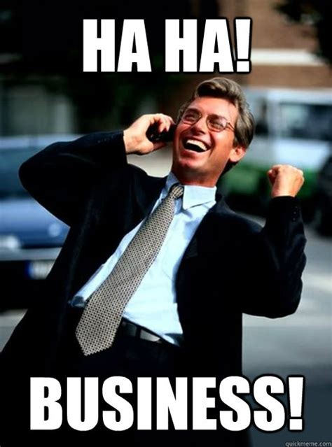 Business Meme - ha ha business ha ha business quickmeme