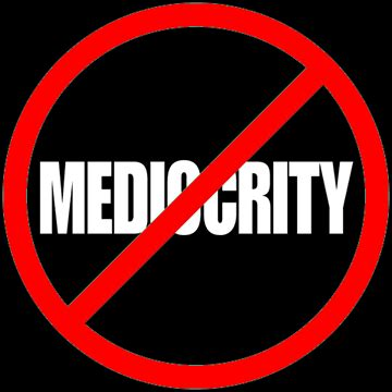Stop Being Mediocre by Want To Stop Being Mediocre You Need These Five Steps Y