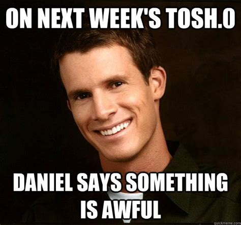Tosh 0 Meme - on next week s tosh 0 daniel says something is awful