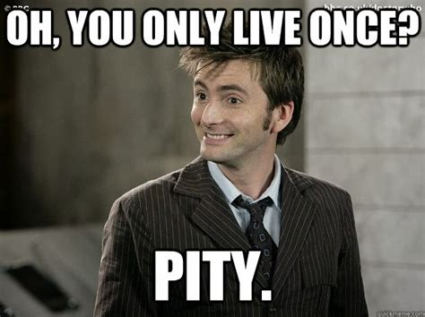 for posterity dr who meme yolo you only live once pity