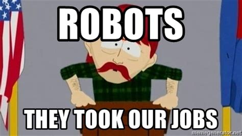 They Took Our Jobs Meme - robots they took our jobs they took our jobs guy meme