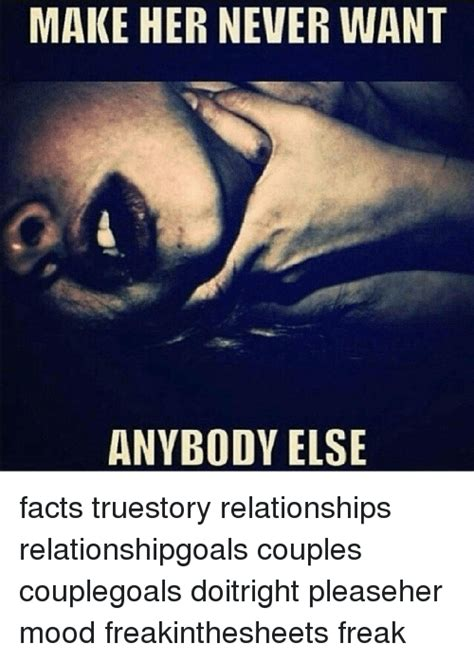 Relationship Memes - make her never want anybody else facts truestory