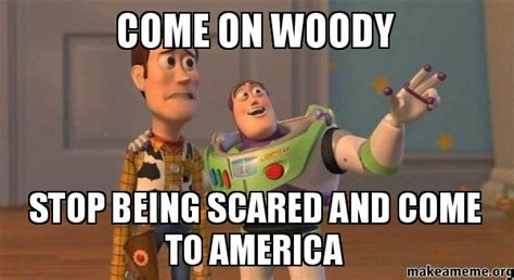 Coming To America Meme - come on woody stop being scared and come to america buzz