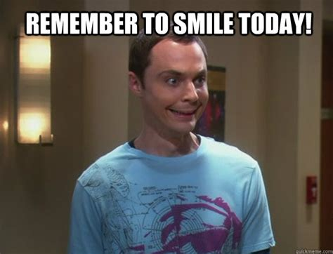 Weird Smile Meme - remember to smile today dr sheldon cooper quickmeme