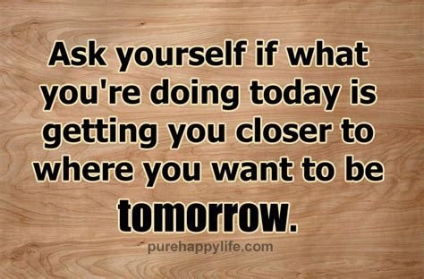 What Are Your Doing On by Quotes Ask Yourself If What You Re Doing Today Is
