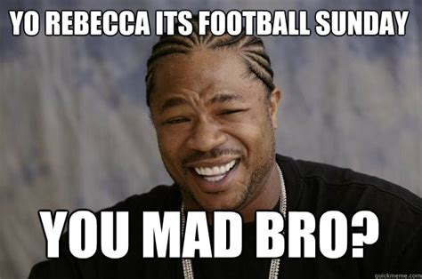 You Mad Bro Meme - yo rebecca its football sunday you mad bro xzibit meme