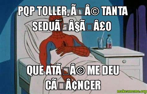 Spiderman Cancer Meme - pqp toller 195 169 tanta sedu 195 167 195 163 o que at 195 169 me deu c 195 162 ncer spiderman cancer make a meme