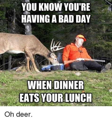 Oh Deer Meme - you know you re having a bad day when dinner eats your