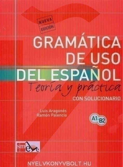 gramatica de uso del gram 225 tica de uso del espanol a1 b2 con solucionario teor 237 a y pr 225 ctica nyelvk 246 nyv forgalmaz 225 s