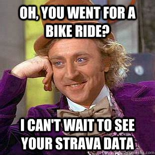 Cycling Memes - oh you went for a bike ride i can t wait to see your